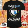 Good I Wear Blue For Me Accept Understand Love Autism Awareness Shirt