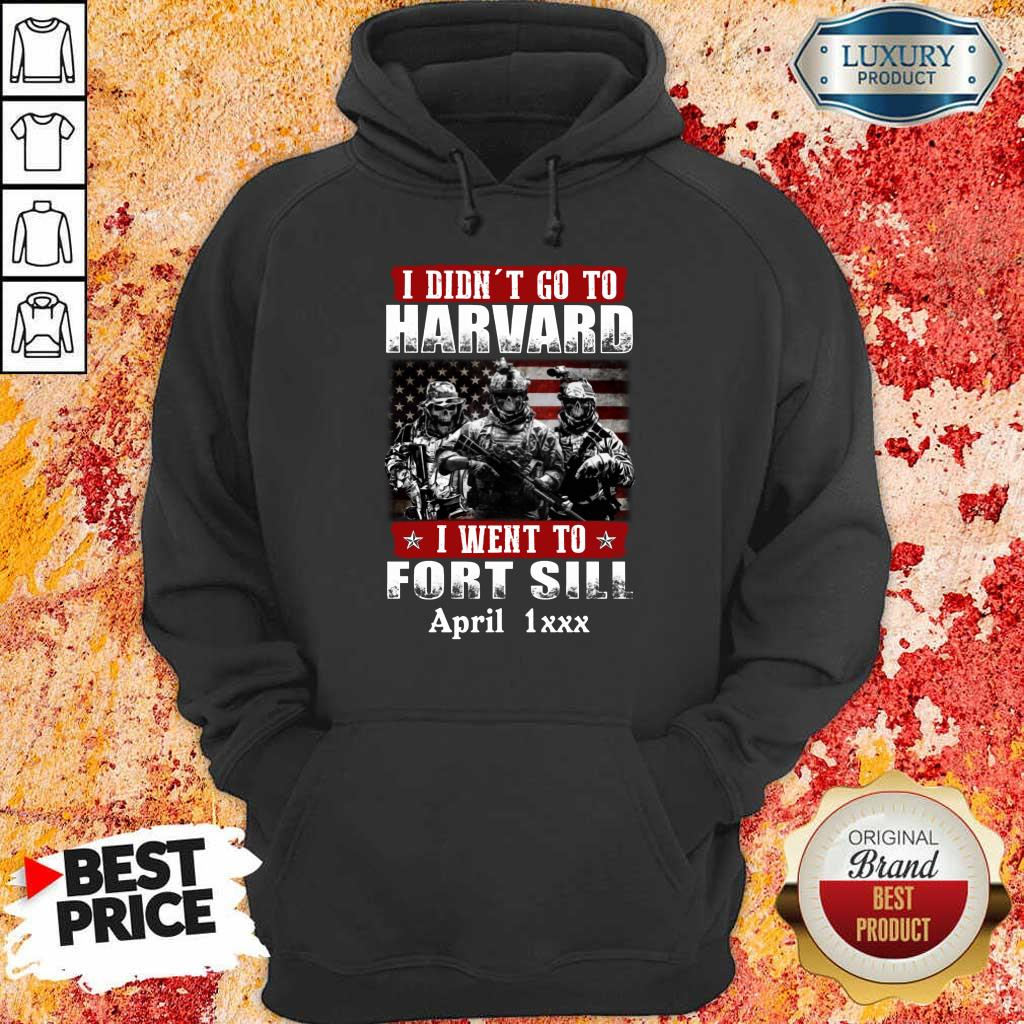 Good I Didnt Go To Harvard I Went To Fort Sill April 1xxx Hoodie