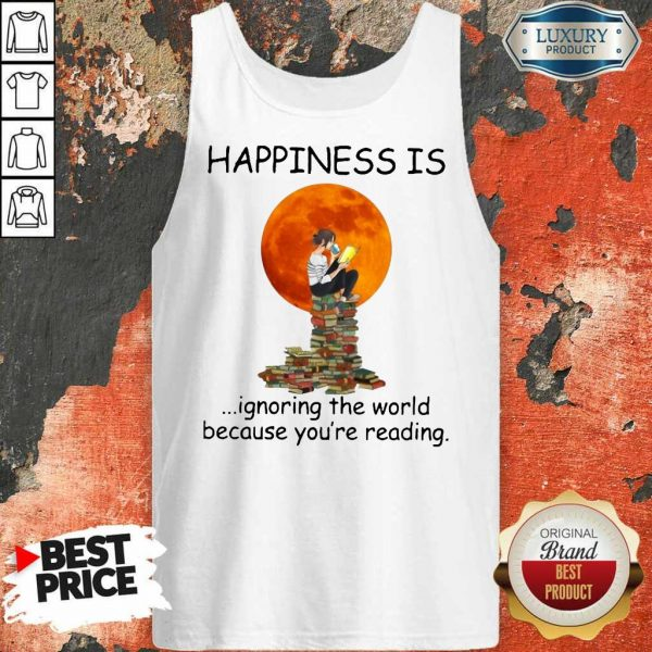 Nice Happiness Is Ignoring The World Because Youre Reading Tank Top