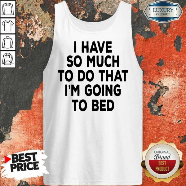 Nice I Have So Much To Do That Im Going To Bed Tank Top