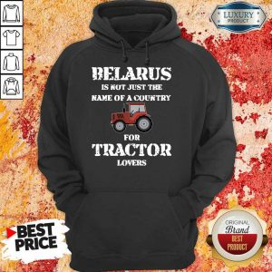 Top Belarus Is Not Just The Name Of A Country For Tractor Lovers Hoodie