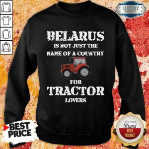 Top Belarus Is Not Just The Name Of A Country For Tractor Lovers Sweatshirt