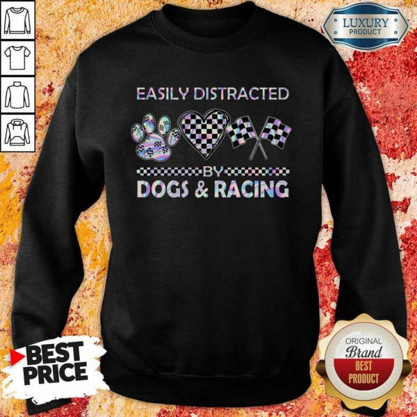 Top Easily Distracted By Dogs And Racing Sweatshirt
