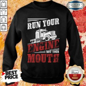Top Run Your Engine Not Your Mouth Container Sweatshirt