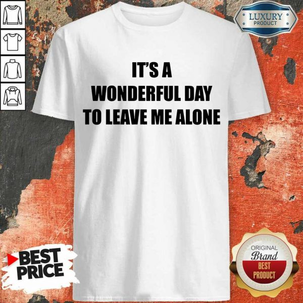 It's A Wonderful Day To Leave Me Alone Shirt
