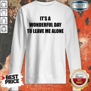 It's A Wonderful Day To Leave Me Alone Sweatshirt
