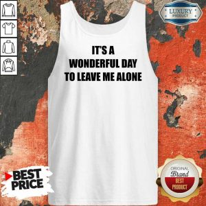 It's A Wonderful Day To Leave Me Alone Tank Top