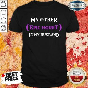 My Other Epic Mount Is My Husband Shirt