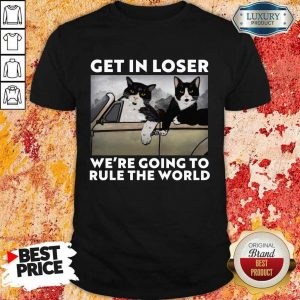 Cat Get In Loser Were Going To Rule The World Shirt
