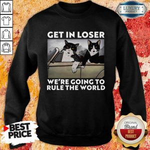Cat Get In Loser Were Going To Rule The World Sweatshirt