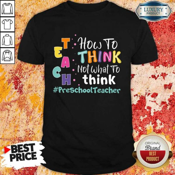 How To Think Not What To Think Preschool Teacher Shirt