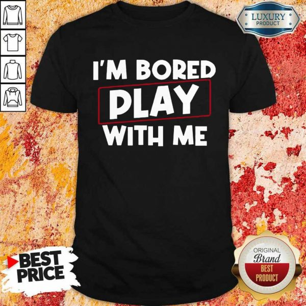 I Am Bored Play With Me Shirt