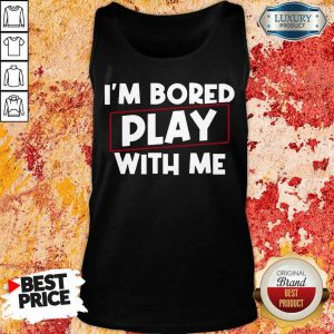I Am Bored Play With Me Tank Top