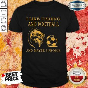 I Like Fishing And Football And Maybe 3 People Shirt