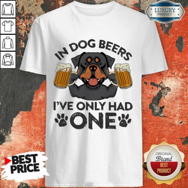 Rottweiler In Dog Beers Ive Only Had One Shirt